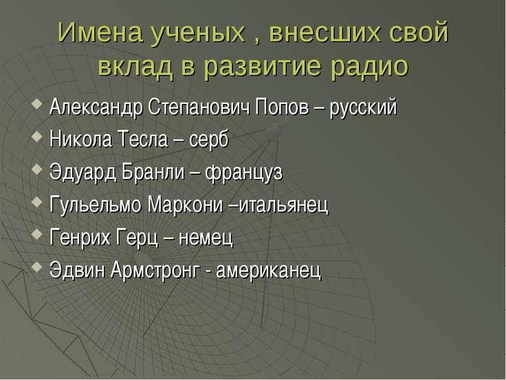 Имена ученых , внесших свой вклад в развитие радио Александр Степанович Попов...
