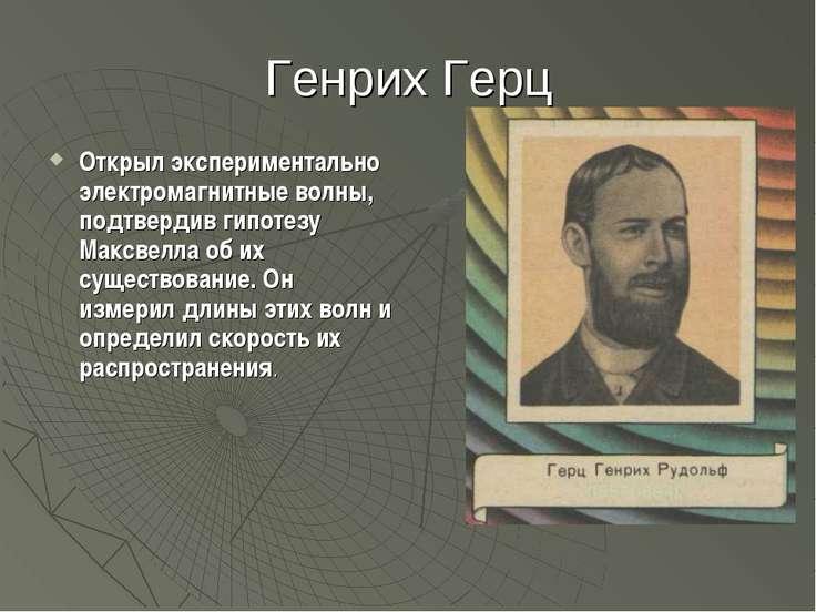 Генрих Герц Открыл экспериментально электромагнитные волны, подтвердив гипоте...