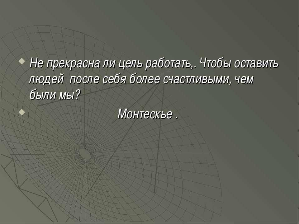 Не прекрасна ли цель работать,. Чтобы оставить людей после себя более счастли...
