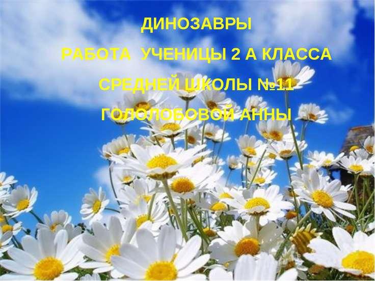 ДИНОЗАВРЫ РАБОТА УЧЕНИЦЫ 2 А КЛАССА СРЕДНЕЙ ШКОЛЫ №11 ГОЛОЛОБОВОЙ АННЫ