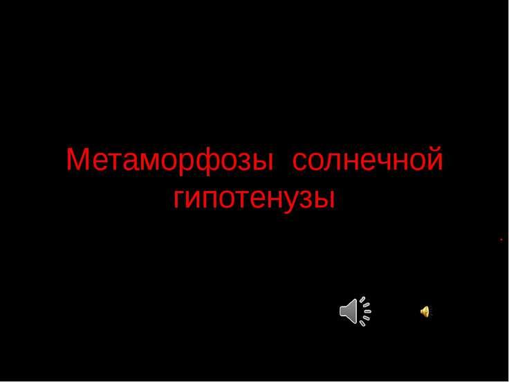 Метаморфозы солнечной гипотенузы .