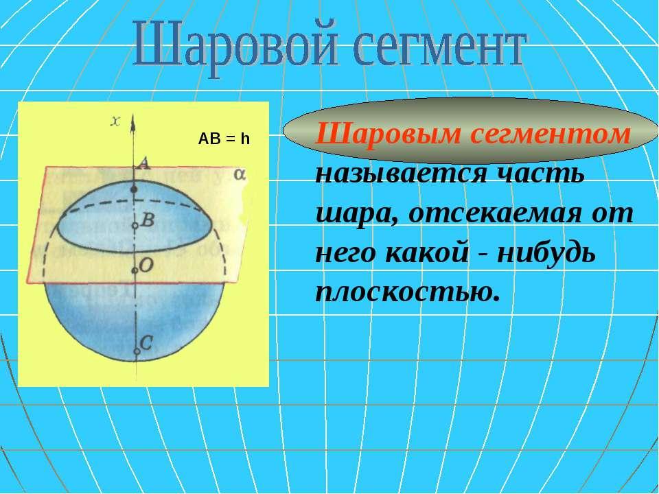 Шаровым сегментом называется часть шара, отсекаемая от него какой - нибудь пл...