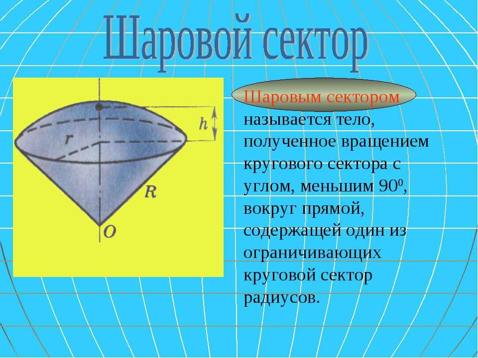 Шаровым сектором называется тело, полученное вращением кругового сектора с уг...