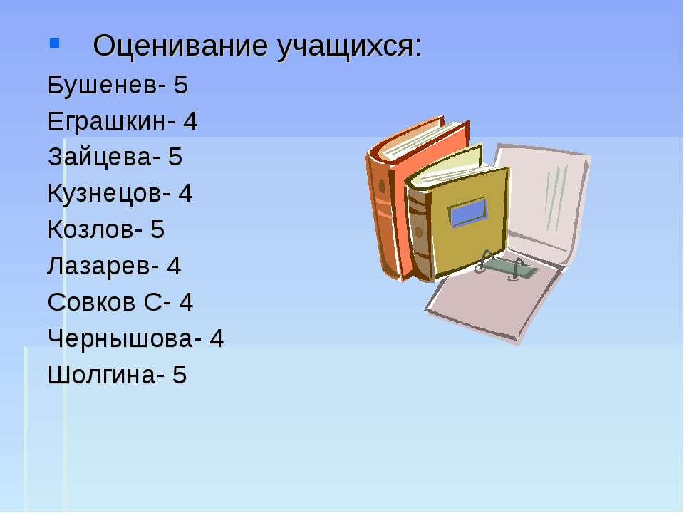 Оценивание учащихся: Бушенев- 5 Еграшкин- 4 Зайцева- 5 Кузнецов- 4 Козлов- 5 ...