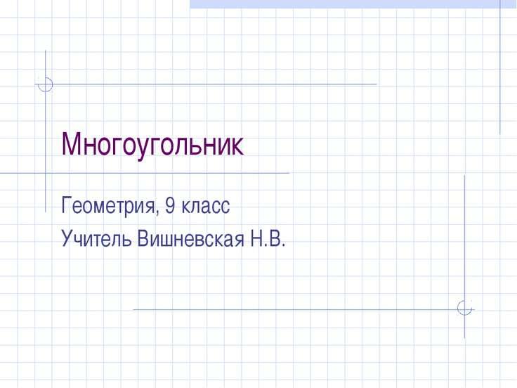 Многоугольник Геометрия, 9 класс Учитель Вишневская Н.В.