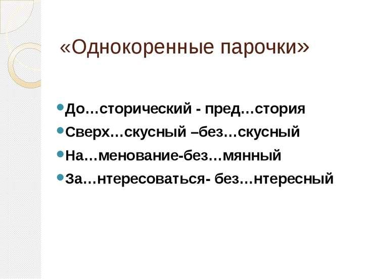 «Однокоренные парочки» До…сторический - пред…стория Сверх…скусный –без…скусны...