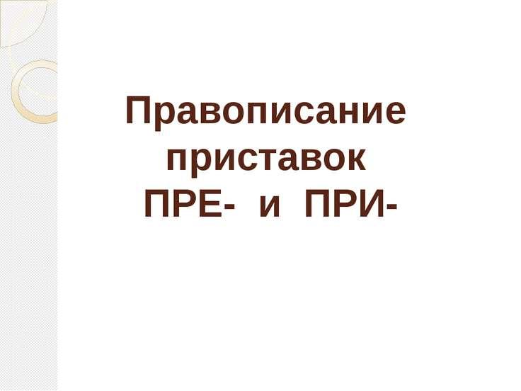 Правописание приставок ПРЕ- и ПРИ-