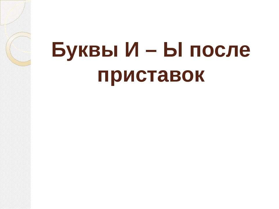 Буквы И – Ы после приставок