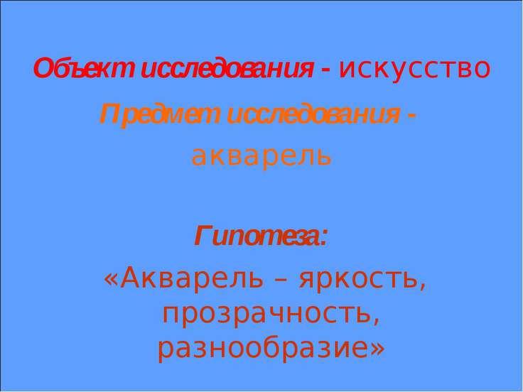 Объект исследования - искусство Предмет исследования - акварель Гипотеза: «Ак...