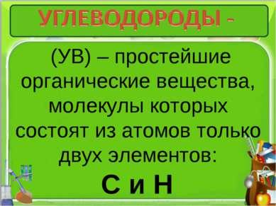 (УВ) – простейшие органические вещества, молекулы которых состоят из атомов т...