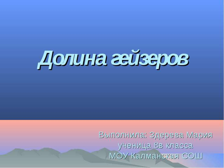 Долина гейзеров Выполнила: Здерева Мария ученица 8в класса МОУ Калманская СОШ