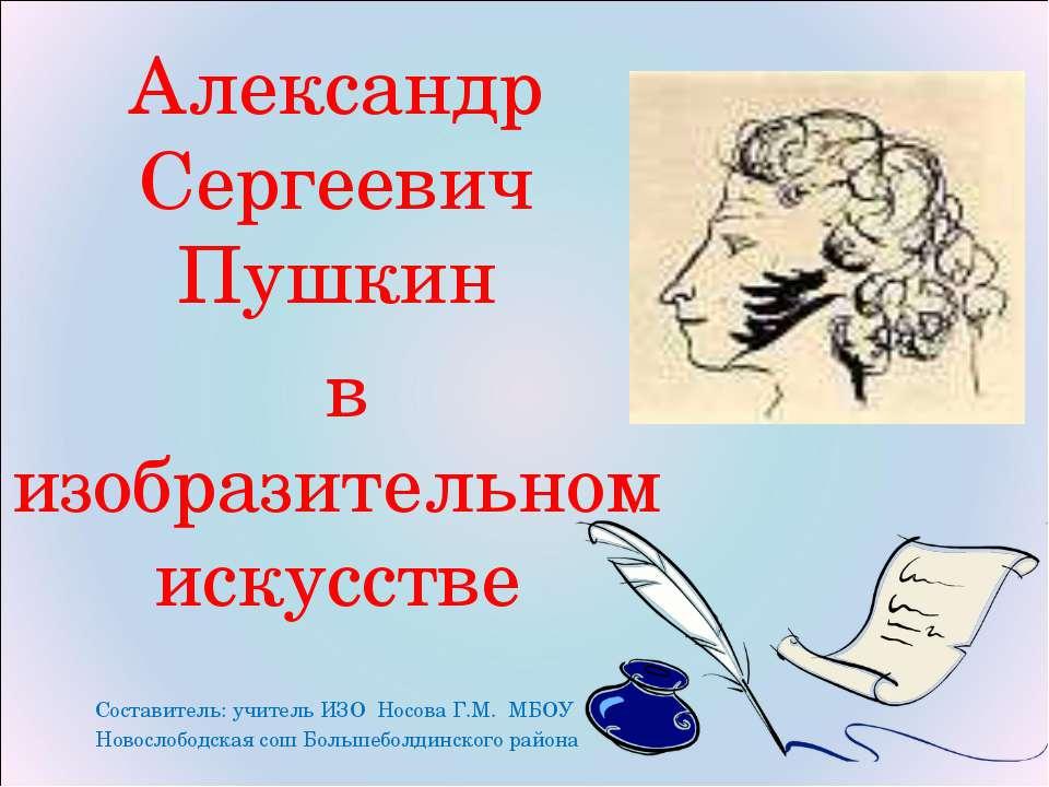 Александр Сергеевич Пушкин в изобразительном искусстве Составитель: учитель И...