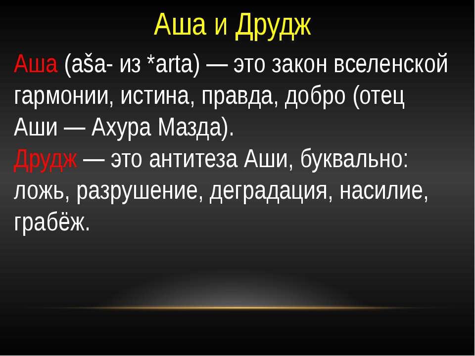 Аша и Друдж Аша (aša- из *arta)— это закон вселенской гармонии, истина, прав...