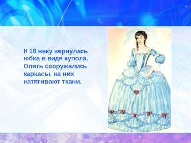 К 18 веку вернулась юбка в виде купола. Опять сооружались каркасы, на них ...