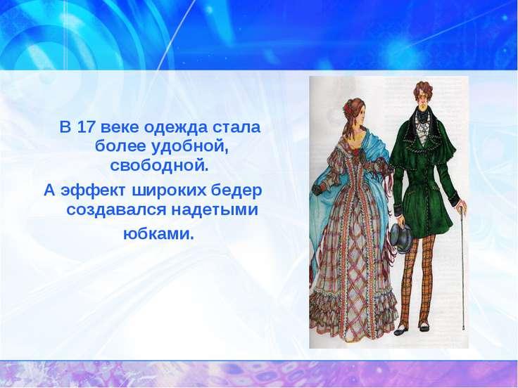 В 17 веке одежда стала более удобной, свободной. А эффект широких бедер созда...