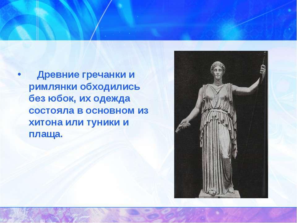 Древние гречанки и римлянки обходились без юбок, их одежда состояла в осно...