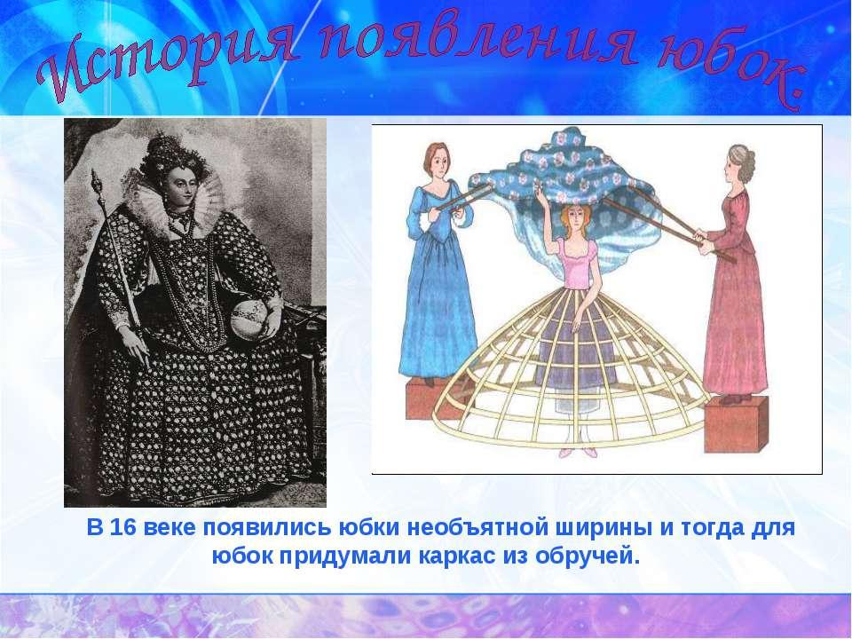 В 16 веке появились юбки необъятной ширины и тогда для юбок придумали каркас ...