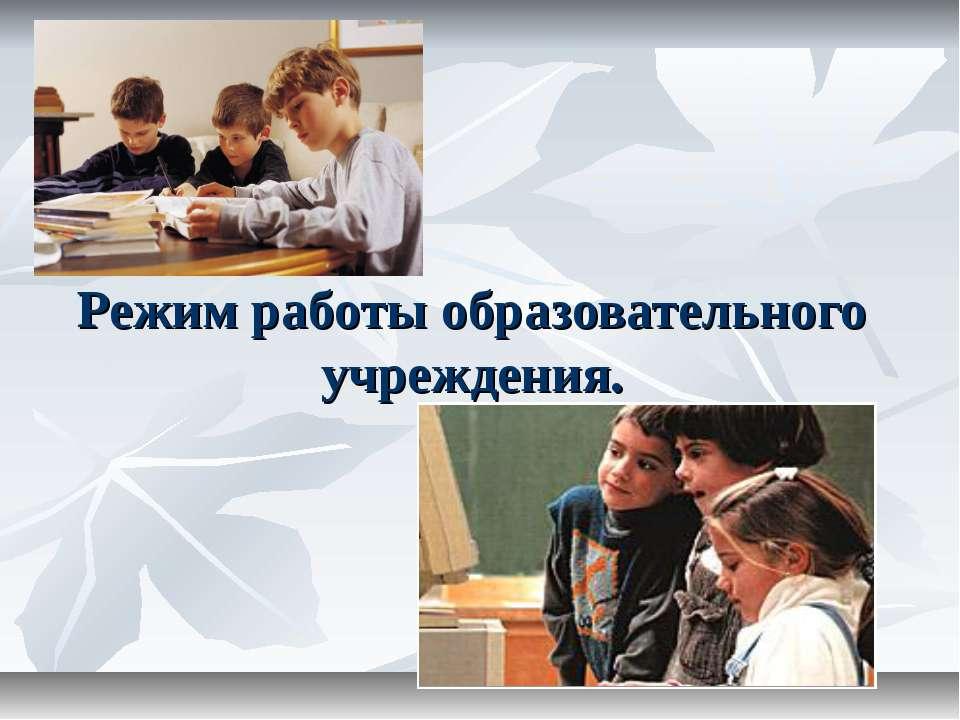 Режим работы образовательного учреждения.