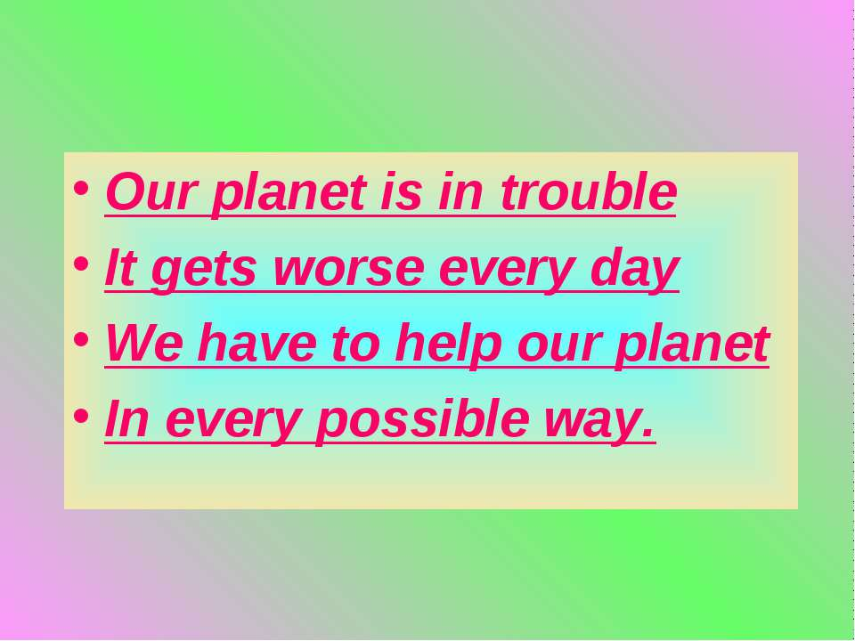 Our planet is in trouble It gets worse every day We have to help our planet I...