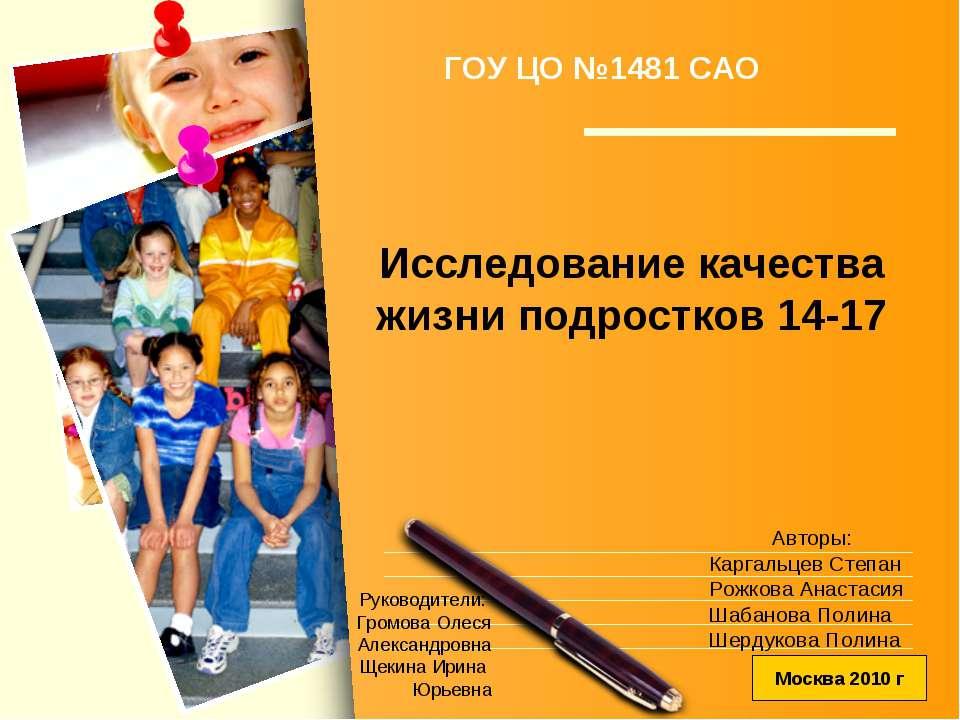 Исследование качества жизни подростков 14-17 ГОУ ЦО №1481 САО Руководители: Г...