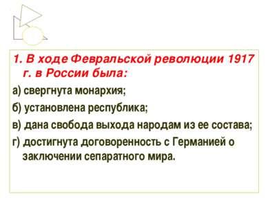 1. В ходе Февральской революции 1917 г. в России была: а) свергнута монархия;...