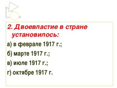 2. Двоевластие в стране установилось: а) в феврале 1917 г.; б) марте 1917 г.;...