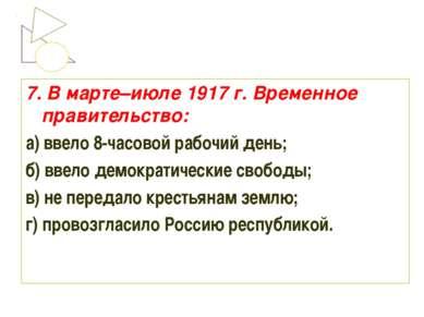 7. В марте–июле 1917 г. Временное правительство: а) ввело 8-часовой рабочий д...