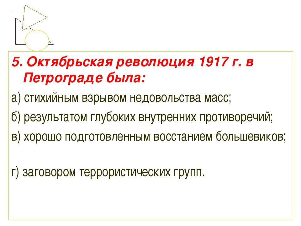 5. Октябрьская революция 1917 г. в Петрограде была: а) стихийным взрывом недо...