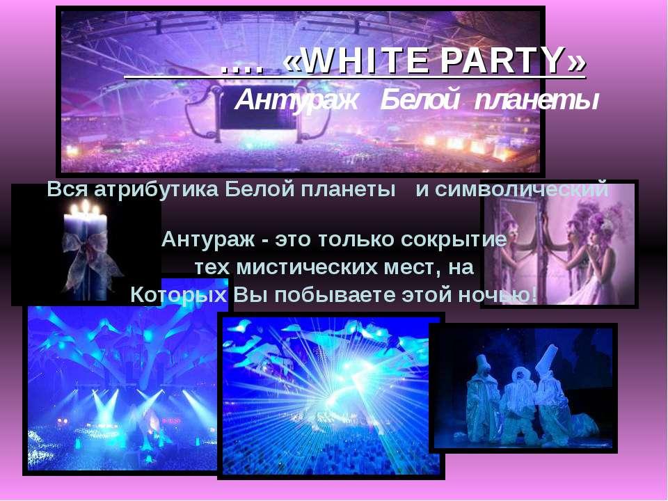 …. «WHITE PARTY» Антураж Белой планеты Вся атрибутика Белой планеты и символи...