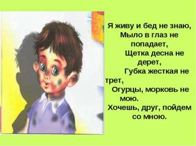 Я живу и бед не знаю, Мыло в глаз не попадает, Щетка десна не дерет, Губка же...