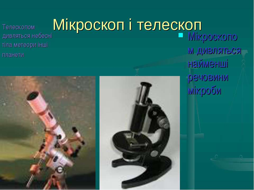 Мікроскоп і телескоп Мікроскопом дивляться найменші речовини мікроби Телескоп...