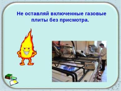 Не оставляй включенные газовые плиты без присмотра.