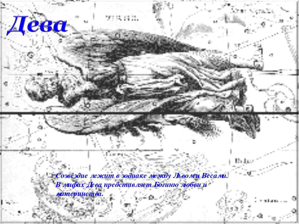 Созвездие лежит в зодиаке между Львом и Весами. В мифах Дева представляет Бог...