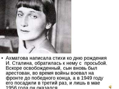 Ахматова написала стихи ко дню рождения И. Сталина, обратилась к нему с прось...