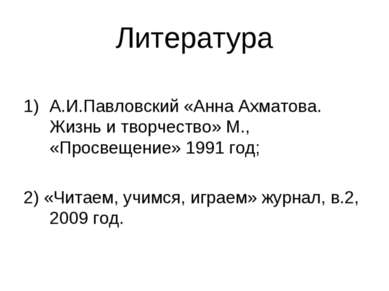 Литература А.И.Павловский «Анна Ахматова. Жизнь и творчество» М., «Просвещени...