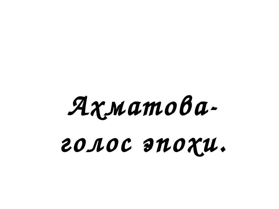 Ахматова- голос эпохи.