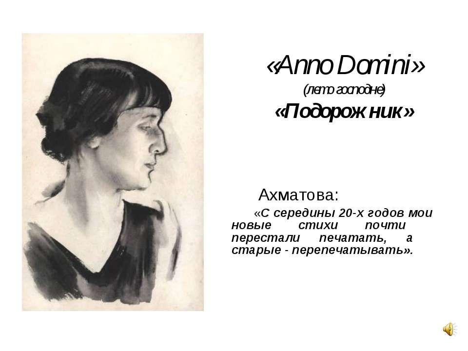 «Anno Domini» (лето господне) «Подорожник» Ахматова: «С середины 20-х годов м...