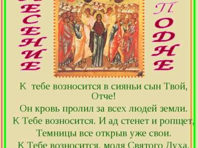 К тебе возносится в сияньи сын Твой, Отче! Он кровь пролил за всех людей земл...