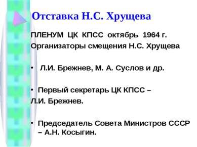 Отставка Н.С. Хрущева ПЛЕНУМ ЦК КПСС октябрь 1964 г. Организаторы смещения Н....