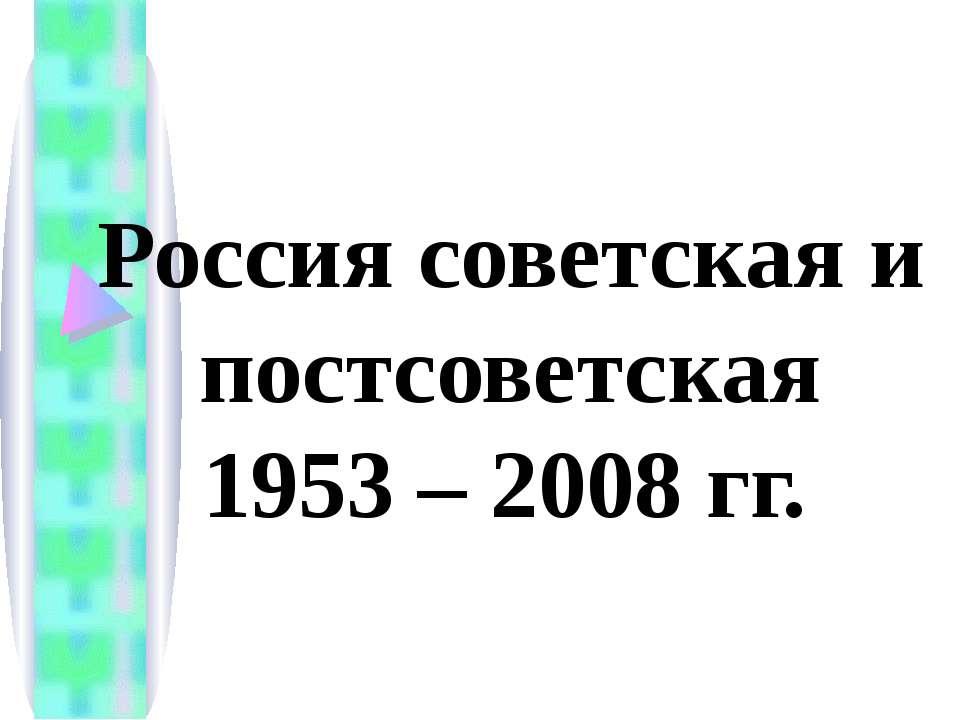 Россия советская и постсоветская 1953 – 2008 гг.
