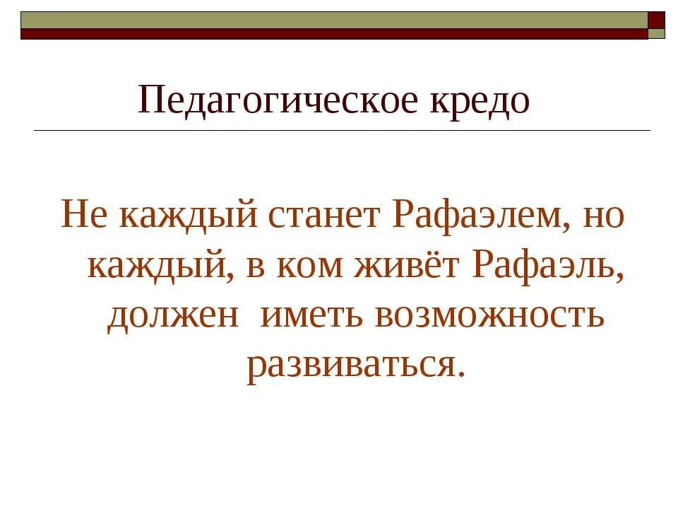 Педагогическое кредо Не каждый станет Рафаэлем, но каждый, в ком живёт Рафаэл...
