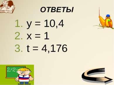ОТВЕТЫ у = 10,4 х = 1 t = 4,176