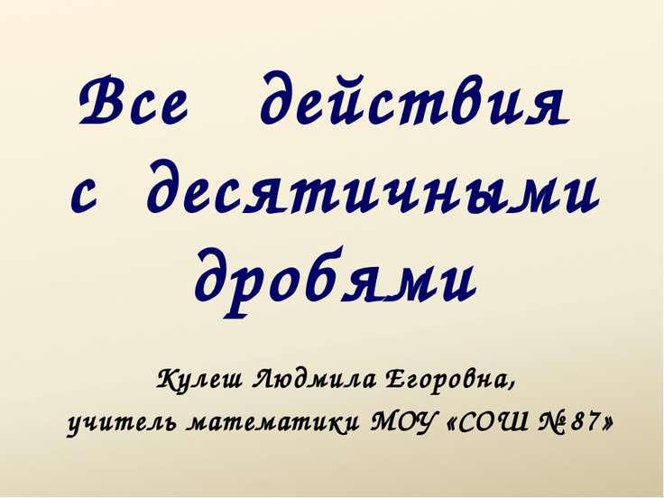 Все действия с десятичными дробями Кулеш Людмила Егоровна, учитель математики...