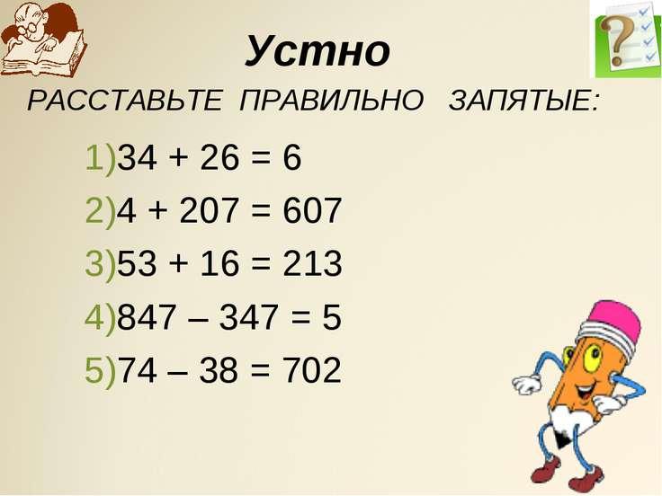 Устно 34 + 26 = 6 4 + 207 = 607 53 + 16 = 213 847 – 347 = 5 74 – 38 = 702 68 ...