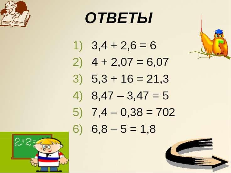 ОТВЕТЫ 3,4 + 2,6 = 6 4 + 2,07 = 6,07 5,3 + 16 = 21,3 8,47 – 3,47 = 5 7,4 – 0,...