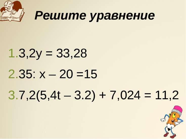 Решите уравнение 3,2у = 33,28 35: х – 20 =15 7,2(5,4t – 3.2) + 7,024 = 11,2