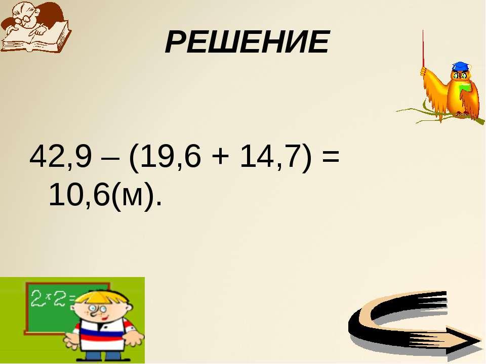 РЕШЕНИЕ 42,9 – (19,6 + 14,7) = 10,6(м).