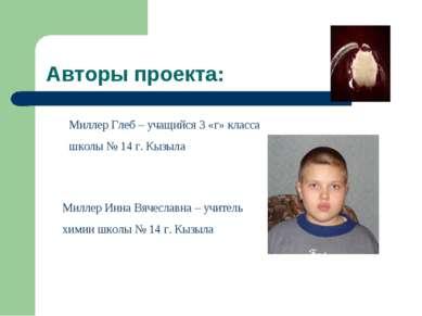 Авторы проекта: Миллер Глеб – учащийся 3 «г» класса школы № 14 г. Кызыла Милл...