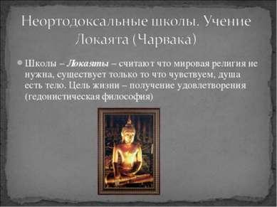 Школы – Локаяты – считают что мировая религия не нужна, существует только то ...