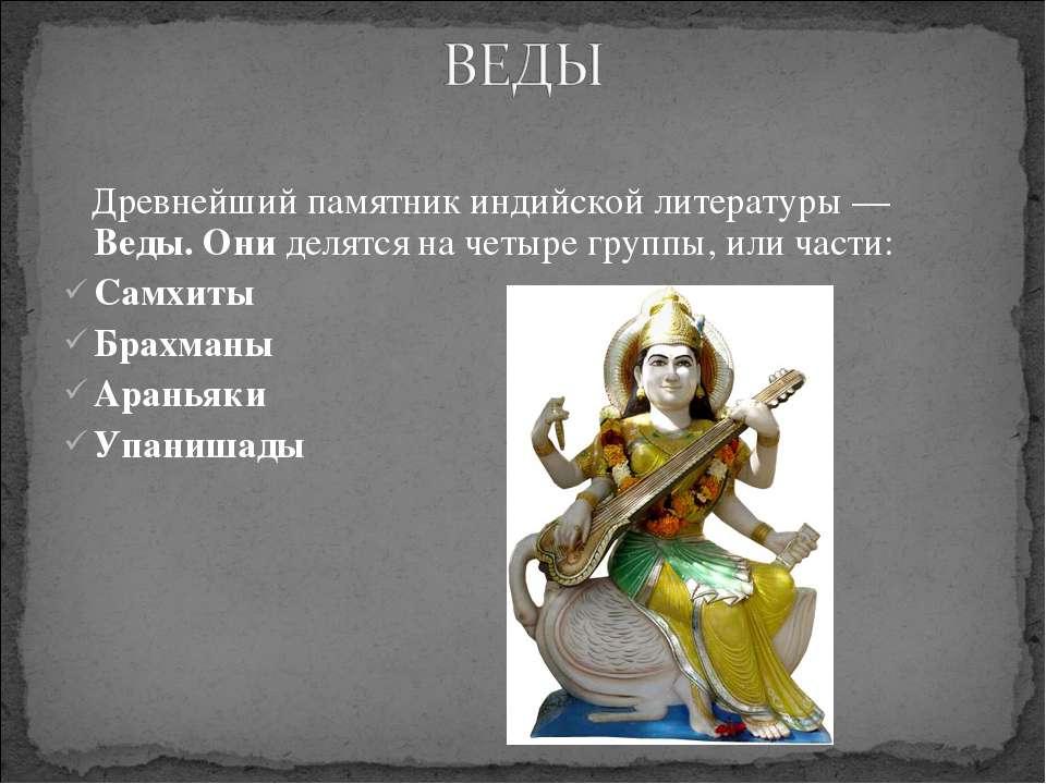 Древнейший памятник индийской литературы — Веды. Они делятся на четыре группы...